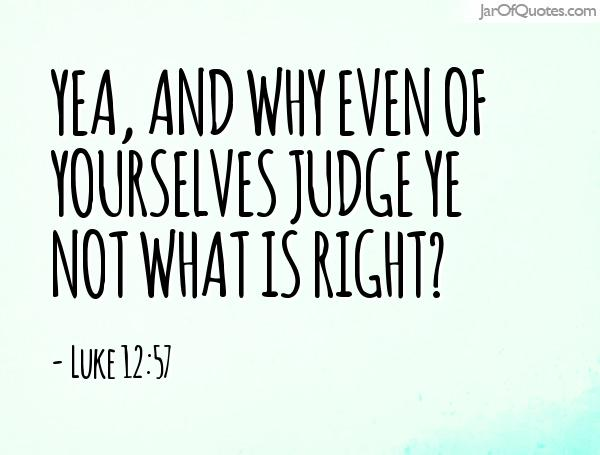 JUDGE FOR YOURSELF WHAT IS RIGHT